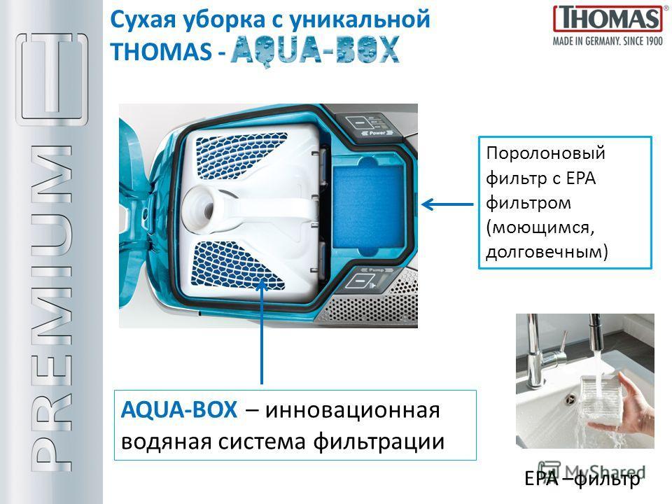 Сухая уборка с уникальной THOMAS - Поролоновый фильтр с ЕРА фильтром (моющимся, долговечным) AQUA-BOX – инновационная водяная система фильтрации EPA –фильтр