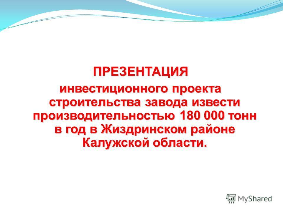 ПРЕЗЕНТАЦИЯ инвестиционного проекта строительства завода извести производительностью 180 000 тонн в год в Жиздринском районе Калужской области.