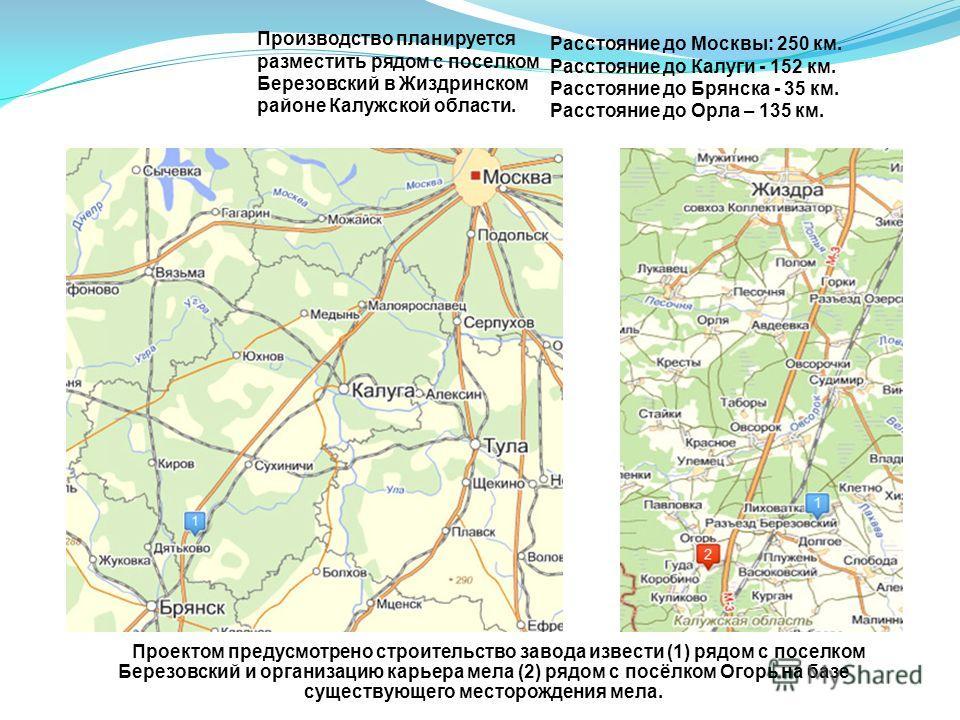 Расстояние до Москвы: 250 км. Расстояние до Калуги - 152 км. Расстояние до Брянска - 35 км. Расстояние до Орла – 135 км. Проектом предусмотрено строительство завода извести (1) рядом с поселком Березовский и организацию карьера мела (2) рядом с посёл