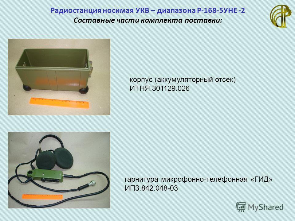 Радиостанция носимая УКВ – диапазона Р-168-5УНЕ -2 Составные части комплекта поставки: корпус (аккумуляторный отсек) ИТНЯ.301129.026 гарнитура микрофон но-телефонная «ГИД» ИП3.842.048-03