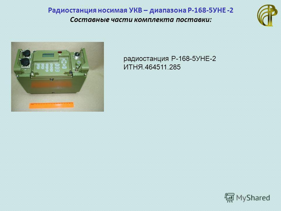 Радиостанция носимая УКВ – диапазона Р-168-5УНЕ -2 Составные части комплекта поставки: радиостанция Р-168-5УНЕ-2 ИТНЯ.464511.285
