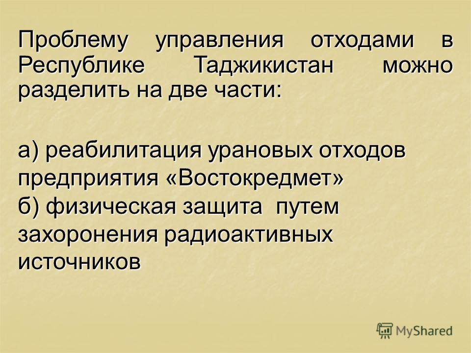 Проблему управления отходами в Республике Таджикистан можно разделить на две части: а) реабилитация урановых отходов предприятия «Востокредмет» б) физическая защита путем захоронения радиоактивных источников