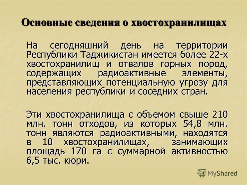 Основные сведения о хвостохранилищах На сегодняшний день на территории Республики Таджикистан имеется более 22-х хвостохранилищ и отвалов горных пород, содержащих радиоактивные элементы, представляющих потенциальную угрозу для населения республики и