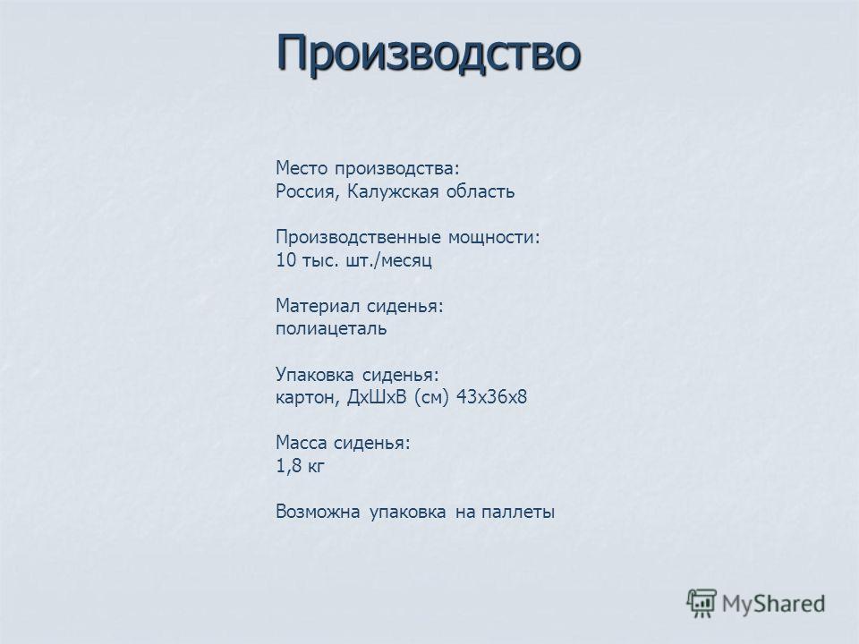 Производство Место производства: Россия, Калужская область Производственные мощности: 10 тыс. шт./месяц Материал сиденья: полиацеталь Упаковка сиденья: картон, Дх ШхВ (см) 43 х 36 х 8 Масса сиденья: 1,8 кг Возможна упаковка на паллеты
