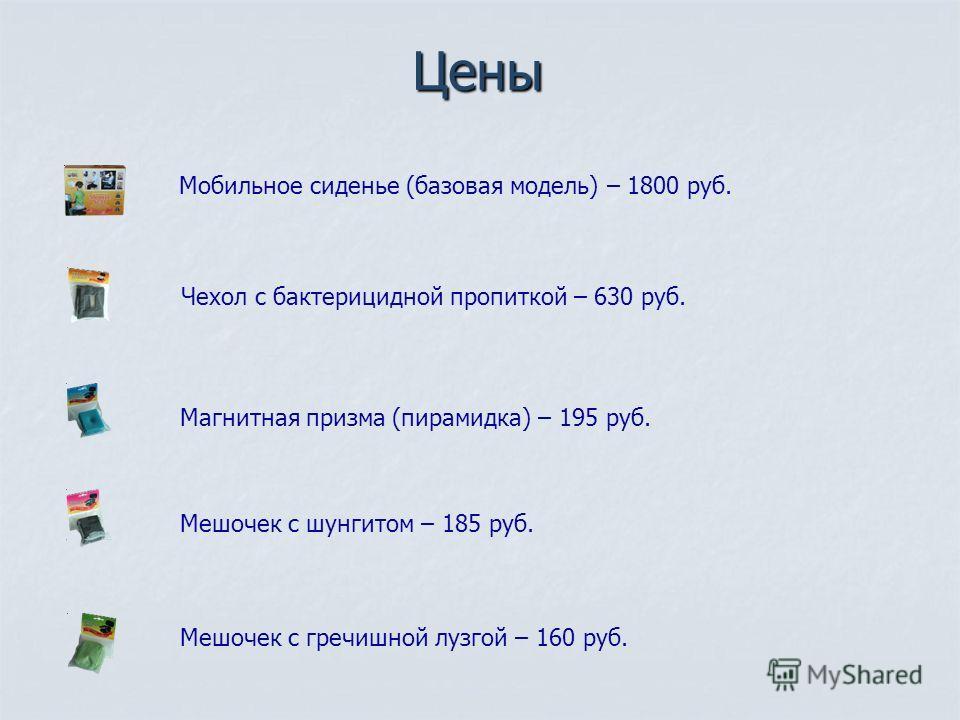 Цены Мобильное сиденье (базовая модель) – 1800 руб. Чехол с бактерицидной пропиткой – 630 руб. Магнитная призма (пирамидка) – 195 руб. Мешочек с шунгитом – 185 руб. Мешочек с гречишной лузгой – 160 руб.