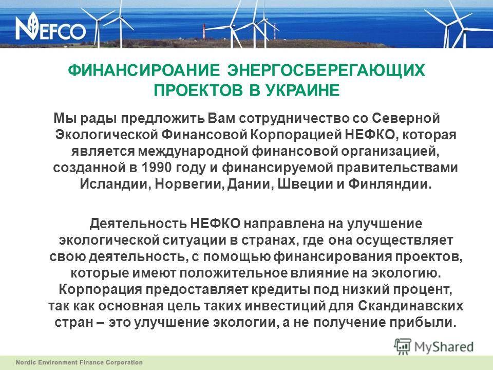 ФИНАНСИРОАНИЕ ЭНЕРГОСБЕРЕГАЮЩИХ ПРОЕКТОВ В УКРАИНЕ Мы рады предложить Вам сотрудничество со Северной Экологической Финансовой Корпорацией НЕФКО, которая является международной финансовой организацией, созданной в 1990 году и финансируемой правительст