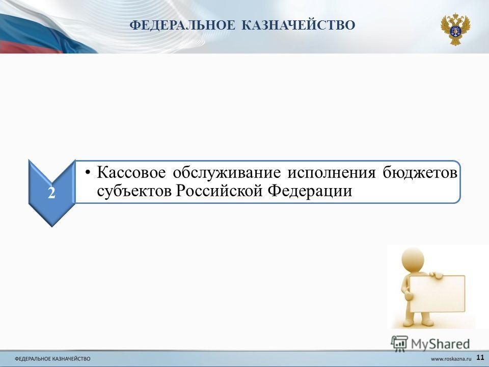 11 2 Кассовое обслуживание исполнения бюджетов субъектов Российской Федерации ФЕДЕРАЛЬНОЕ КАЗНАЧЕЙСТВО