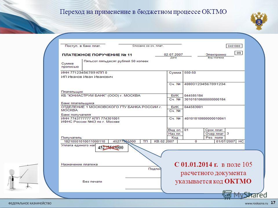 Переход на применение в бюджетном процессе ОКТМО 45277565000 С 01.01.2014 г. в поле 105 расчетного документа указывается код ОКТМО 17
