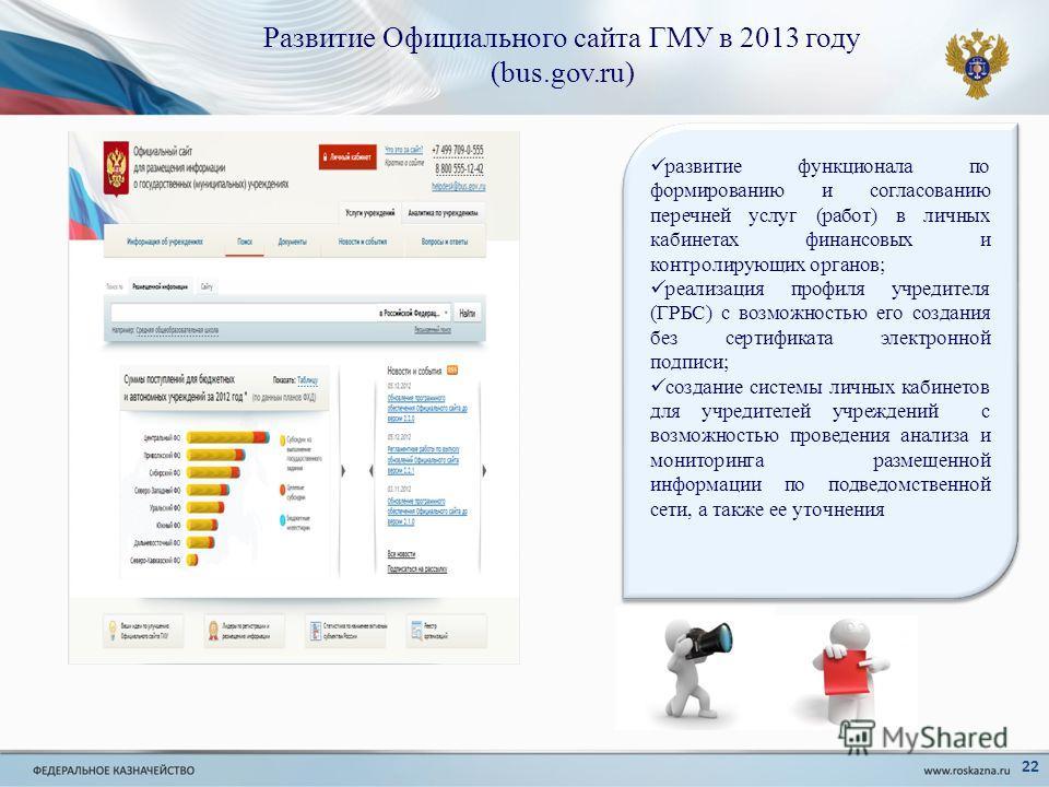 Развитие Официального сайта ГМУ в 2013 году (bus.gov.ru) развитие функционала по формированию и согласованию перечней услуг (работ) в личных кабинетах финансовых и контролирующих органов; реализация профиля учредителя (ГРБС) с возможностью его создан