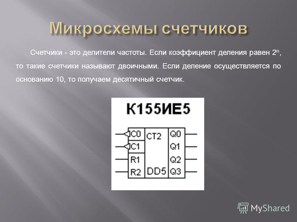Счетчики - это делители частоты. Если коэффициент деления равен 2 n, то такие счетчики называют двоичными. Если деление осуществляется по основанию 10, то получаем десятичный счетчик.