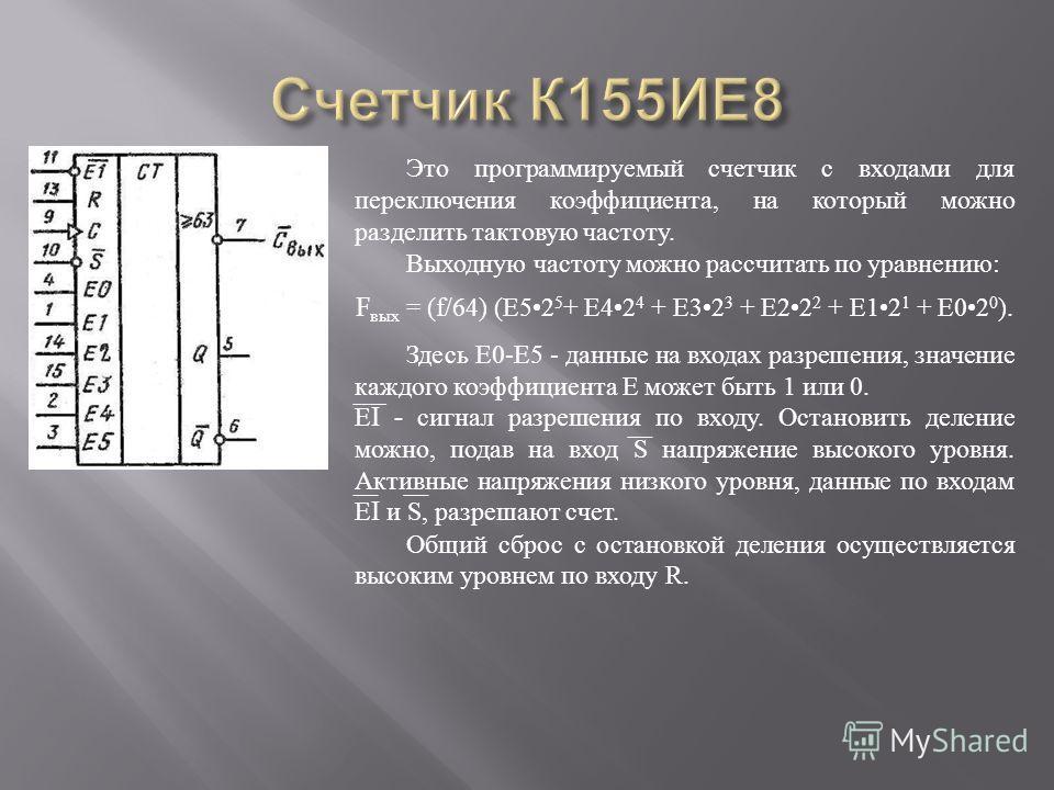 Это программируемый счетчик с входами для переключения коэффициента, на который можно разделить тактовую частоту. Выходную частоту можно рассчитать по уравнению : F вых = (f/64) ( Е 52 5 + Е 42 4 + Е 32 3 + E22 2 + Е 12 1 + E02 0 ). Здесь Е 0- Е 5 -