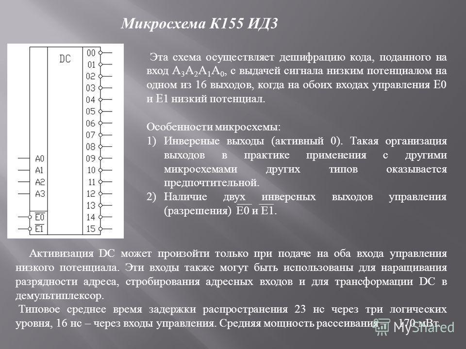 Микросхема К 155 ИД 3 Эта схема осуществляет дешифрацию кода, поданного на вход A 3 A 2 A 1 A 0, с выдачей сигнала низким потенциалом на одном из 16 выходов, когда на обоих входах управления E0 и E1 низкий потенциал. Особенности микросхемы : 1)Инверс