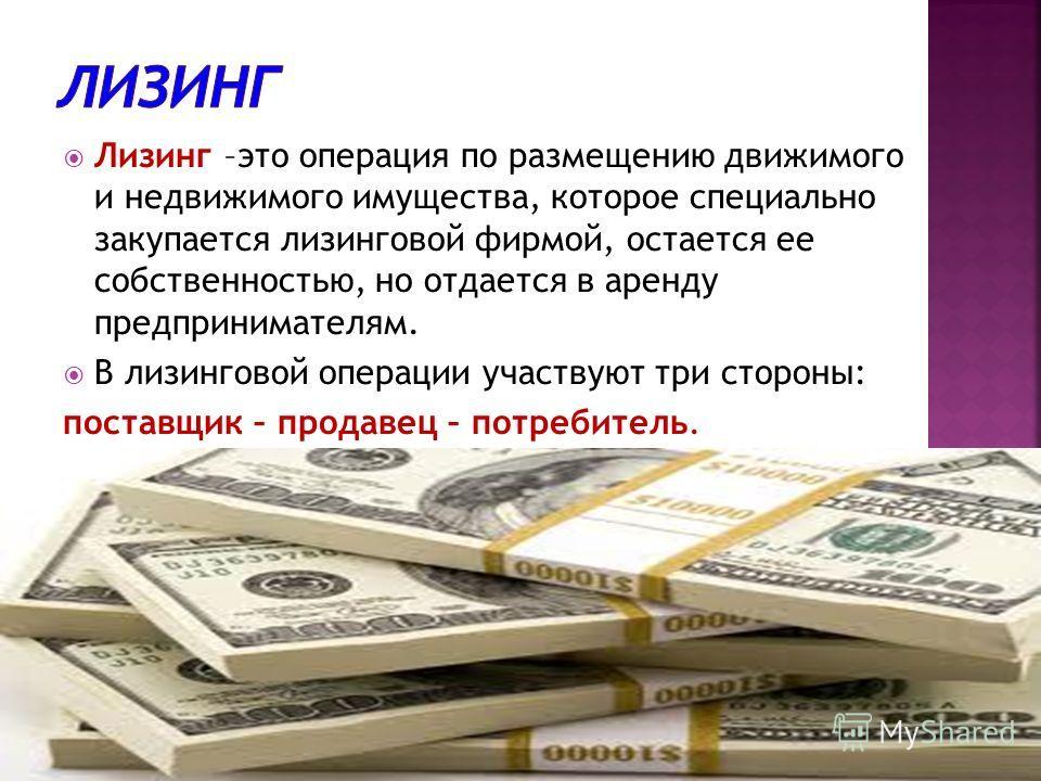 Лизинг –это операция по размещению движимого и недвижимого имущества, которое специально закупается лизинговой фирмой, остается ее собственностью, но отдается в аренду предпринимателям. В лизинговой операции участвуют три стороны: поставщик – продаве