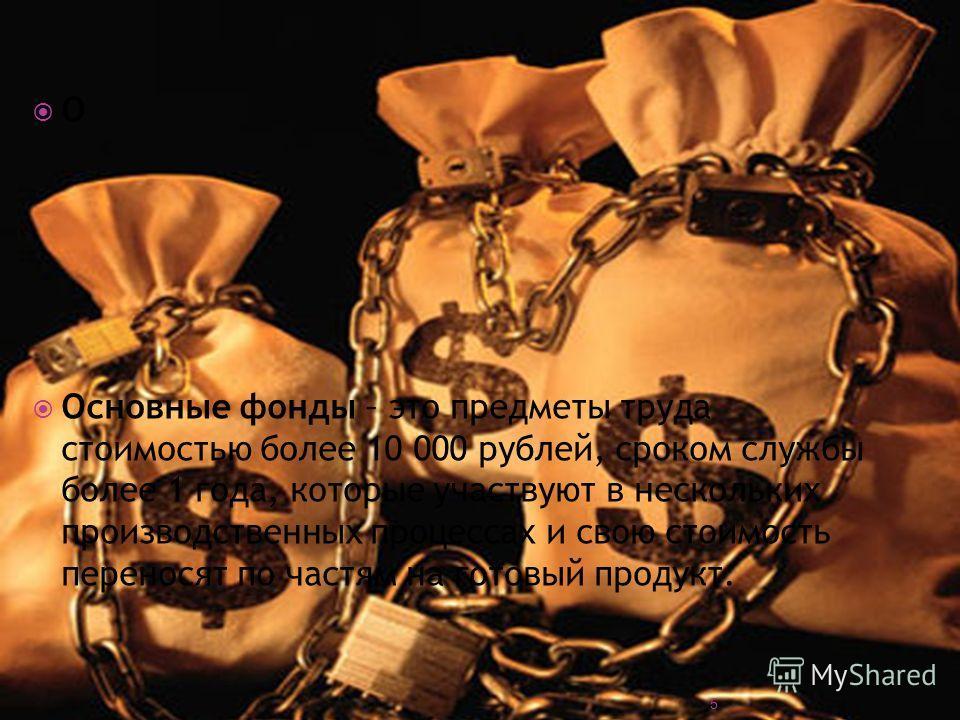 О Основные фонды – это предметы труда стоимостью более 10 000 рублей, сроком службы более 1 года, которые участвуют в нескольких производственных процессах и свою стоимость переносят по частям на готовый продукт. 5
