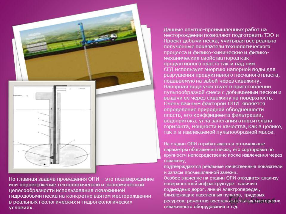 Данные опытно-промышленных работ на месторождении позволяют подготовить ТЭО и Проект добычи песка, учитывая все реально полученные показатели технологического процесса и физико-химические и физико- механические свойства пород как продуктивного пласта