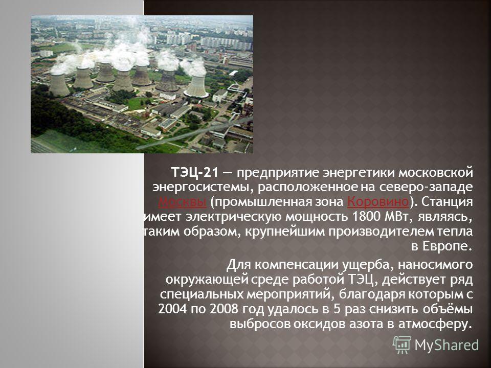 ТЭЦ-21 предприятие энергетики московской энергосистемы, расположенное на северо-западе Москвы (промышленная зона Коровино). Станция имеет электрическую мощность 1800 МВт, являясь, таким образом, крупнейшим производителем тепла в Европе. Москвы Корови