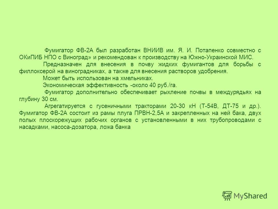Фумигатор ФВ-2А был разработан ВНИИВ им. Я. И. Потапенко совместно с ОКиПИБ НПО с Виноград» и рекомендован к производству на Южно-Украинской МИС. Предназначен для внесения в почву жидких фумигантов для борьбы с филлоксерой на виноградниках, а также д