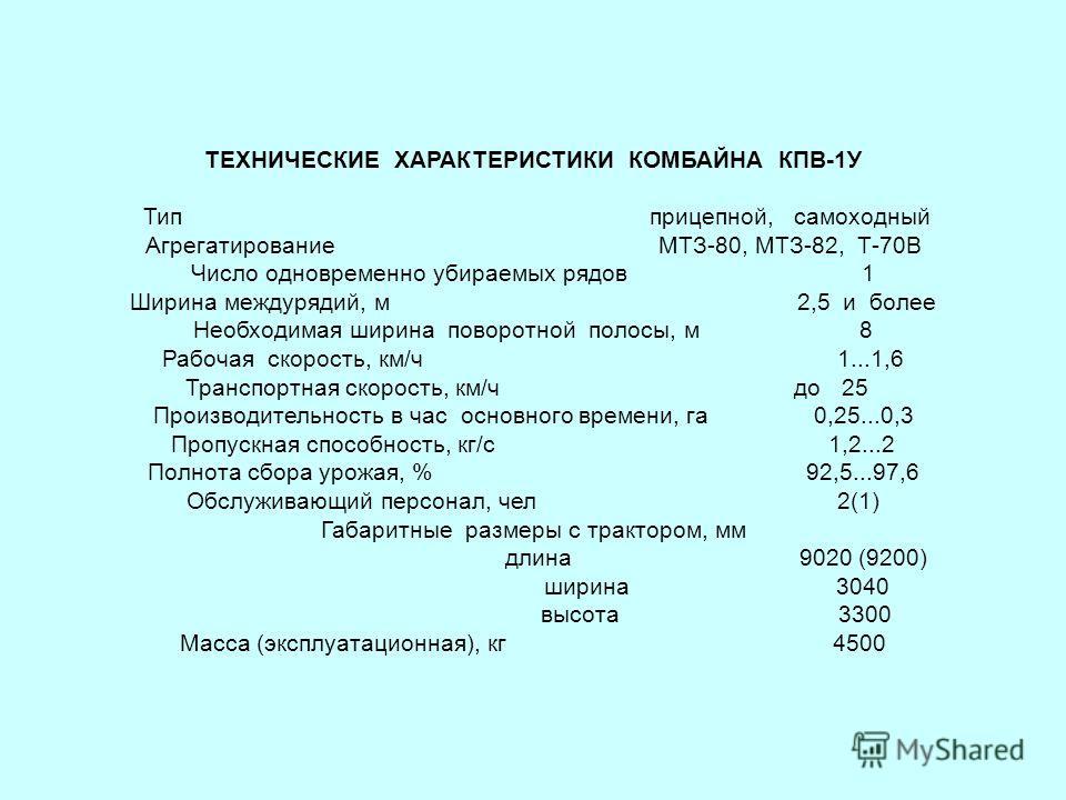 ТЕХНИЧЕСКИЕ ХАРАКТЕРИСТИКИ КОМБАЙНА КПВ-1У Тип прицепной, самоходный Агрегатирование МТЗ-80, МТЗ-82, Т-70В Число одновременно убираемых рядов 1 Ширина междурядий, м 2,5 и более Необходимая ширина поворотной полосы, м 8 Рабочая скорость, км/ч 1...1,6