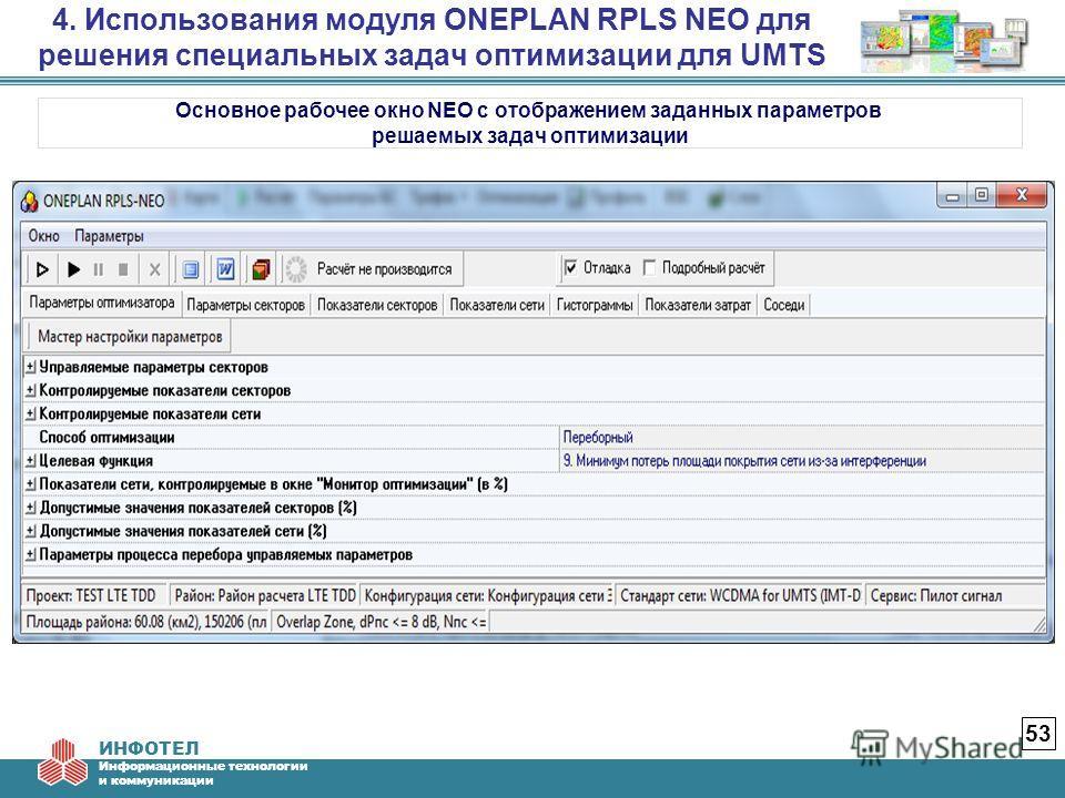 ИНФОТЕЛ Информационные технологии и коммуникации 4. Использования модуля ONEPLAN RPLS NEO для решения специальных задач оптимизации для UMTS 53 Основное рабочее окно NEO с отображением заданных параметров решаемых задач оптимизации