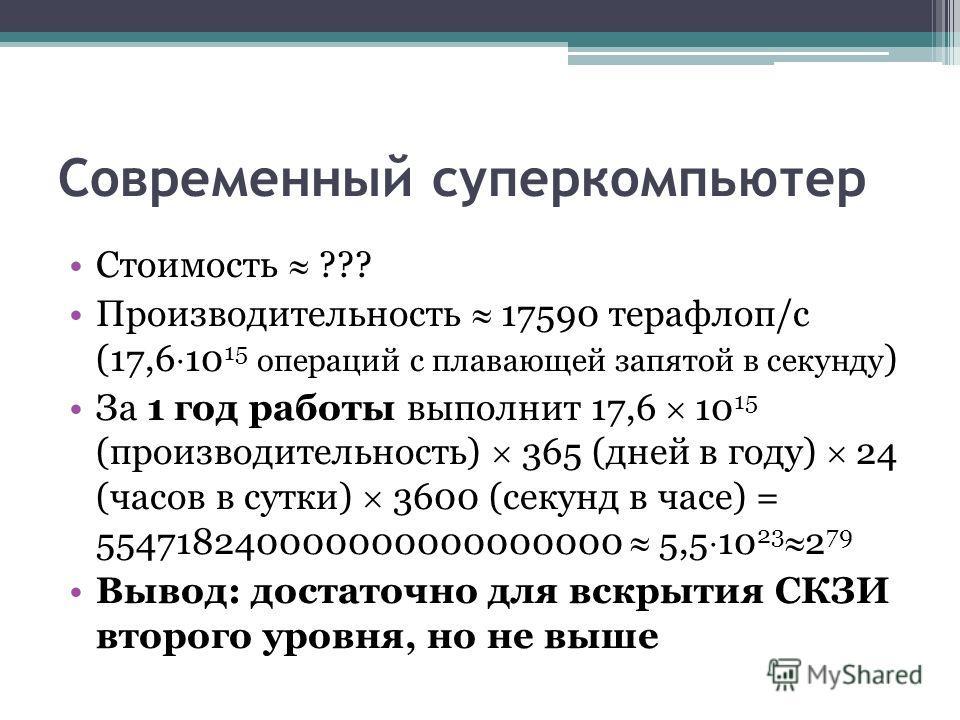 Современный суперкомпьютер Стоимость ??? Производительность 17590 терафлоп/c (17,6 10 15 операций с плавающей запятой в секунду ) За 1 год работы выполнит 17,6 10 15 (производительность) 365 (дней в году) 24 (часов в сутки) 3600 (секунд в часе) = 554