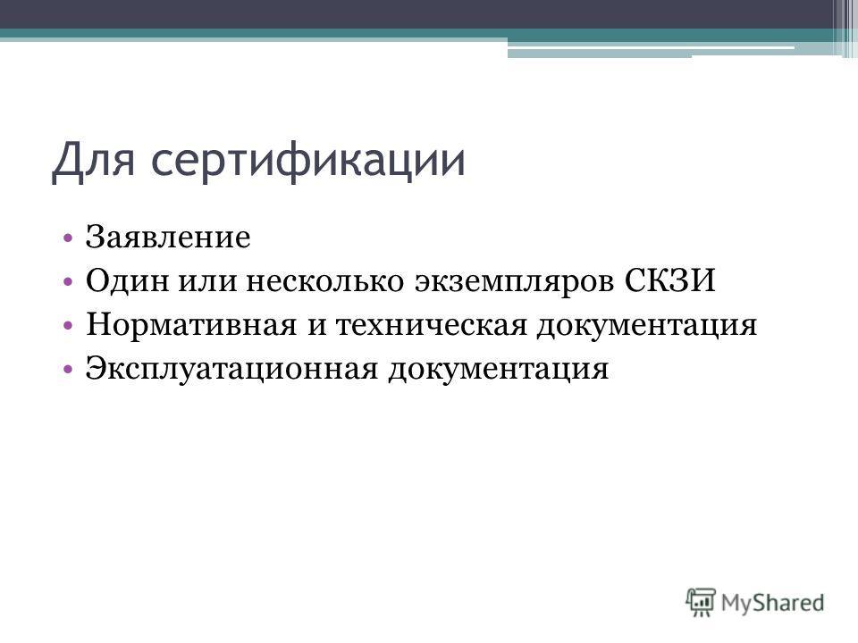 Для сертификации Заявление Один или несколько экземпляров СКЗИ Нормативная и техническая документация Эксплуатационная документация