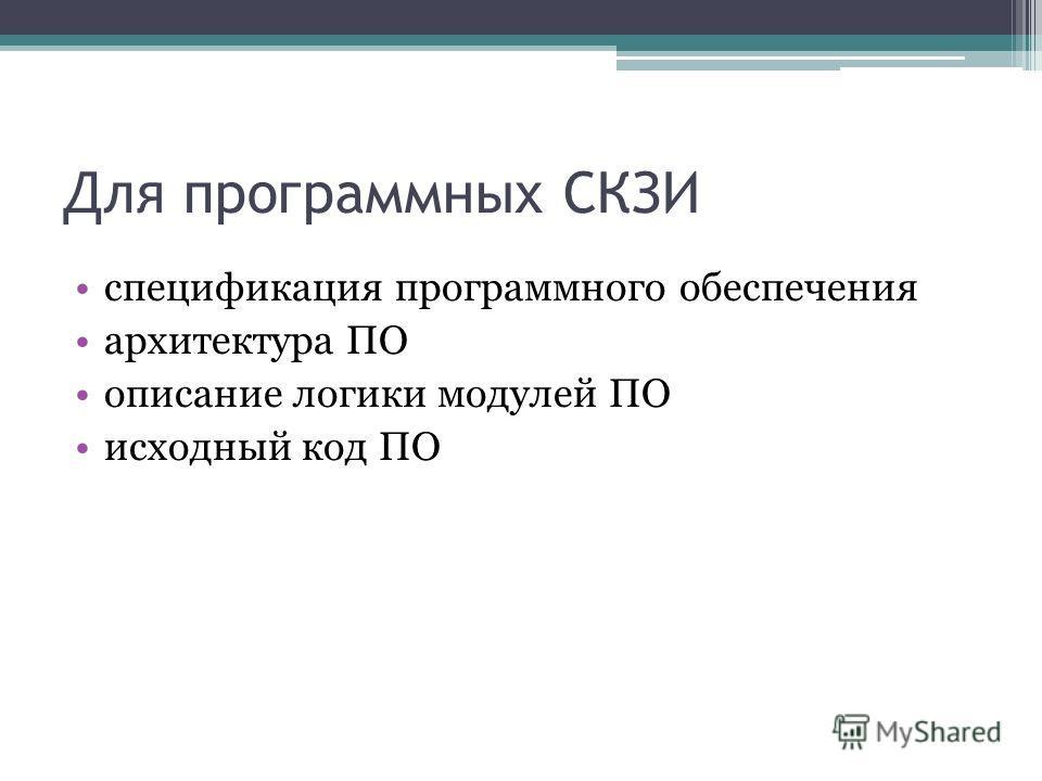 Для программных СКЗИ спецификация программного обеспечения архитектура ПО описание логики модулей ПО исходный код ПО