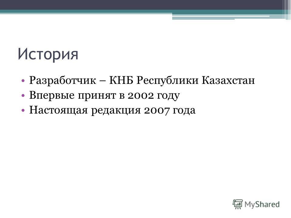 История Разработчик – КНБ Республики Казахстан Впервые принят в 2002 году Настоящая редакция 2007 года