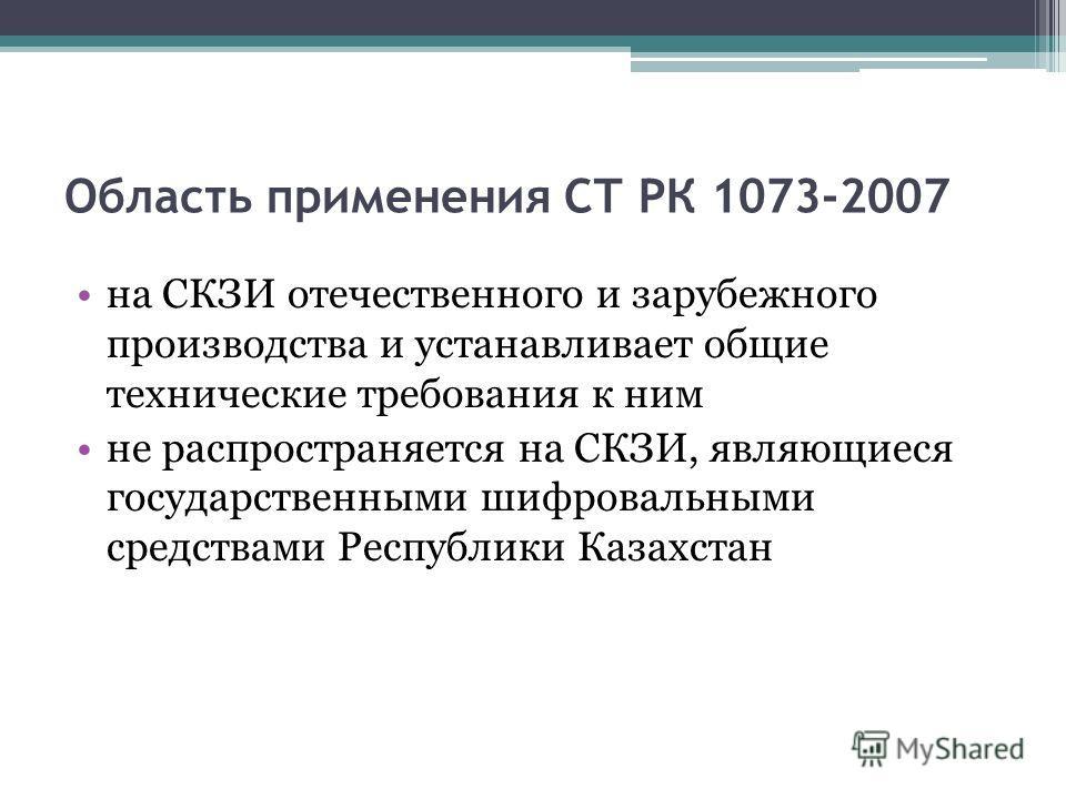 Область применения СТ РК 1073-2007 на СКЗИ отечественного и зарубежного производства и устанавливает общие технические требования к ним не распространяется на СКЗИ, являющиеся государственными шифровальными средствами Республики Казахстан