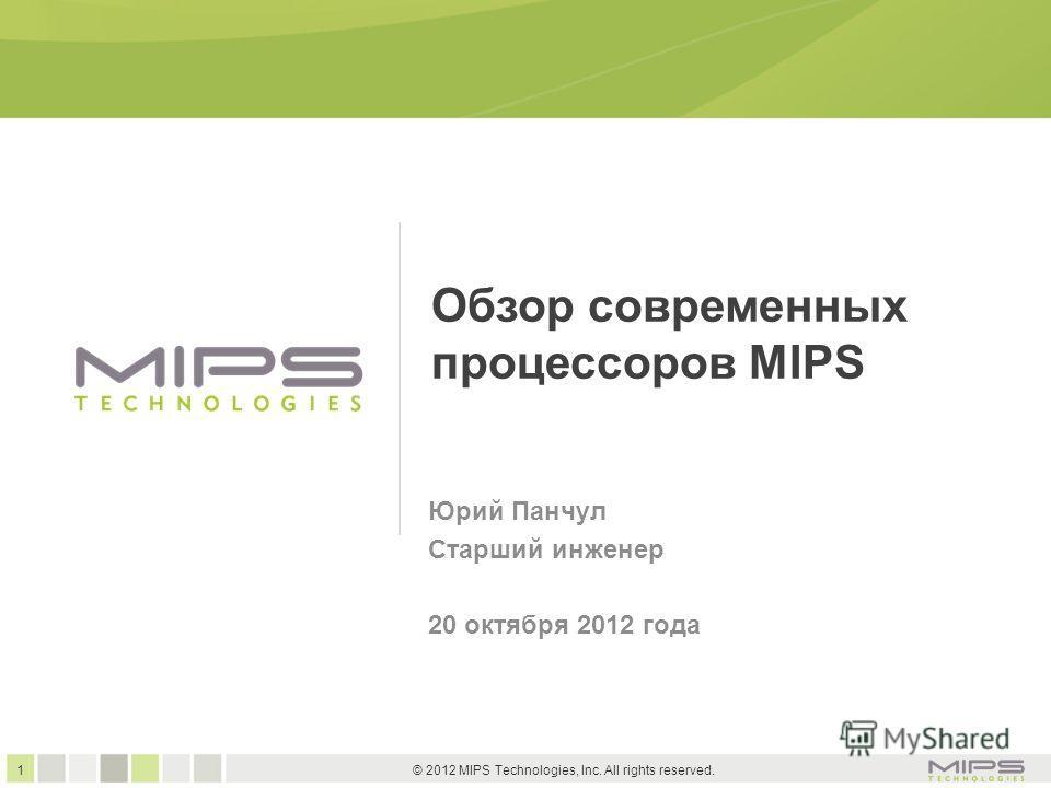 1 © 2012 MIPS Technologies, Inc. All rights reserved. Обзор современных процессоров MIPS Юрий Панчул Старший инженер 20 октября 2012 года