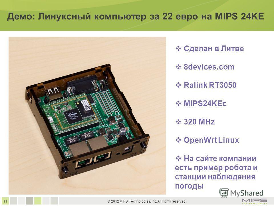 11 © 2012 MIPS Technologies, Inc. All rights reserved. Демо: Линуксный компьютер за 22 евро на MIPS 24KE Сделан в Литве 8devices.com Ralink RT3050 MIPS24KEс 320 MHz OpenWrt Linux На сайте компании есть пример робота и станции наблюдения погоды