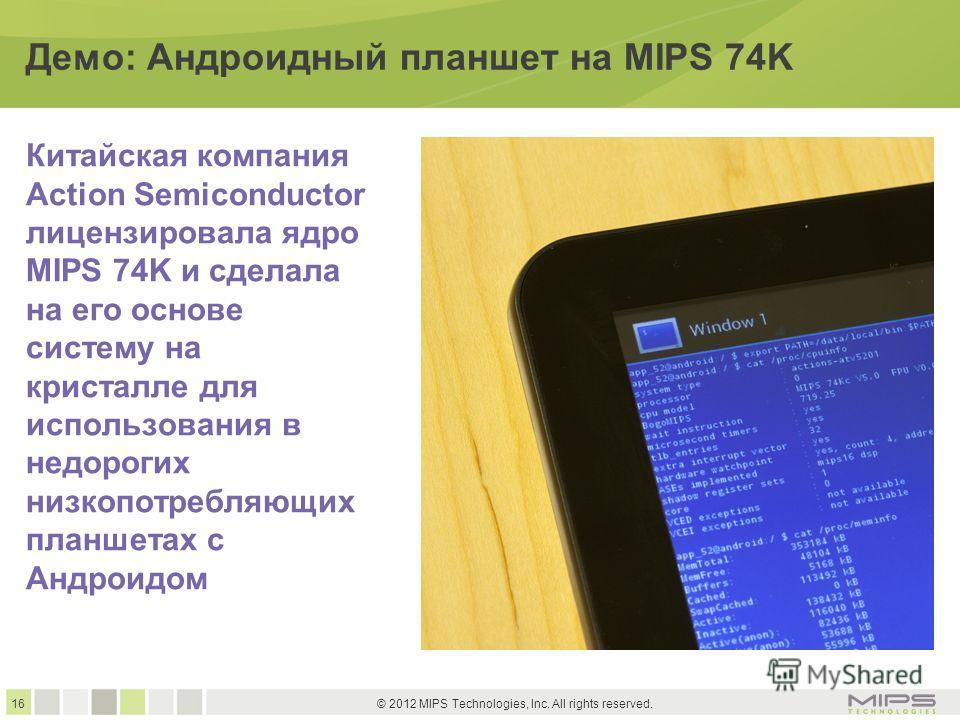 16 © 2012 MIPS Technologies, Inc. All rights reserved. Демо: Андроидный планшет на MIPS 74K Китайская компания Action Semiconductor лицензировала ядро MIPS 74K и сделала на его основе систему на кристалле для использования в недорогих низко потребляю