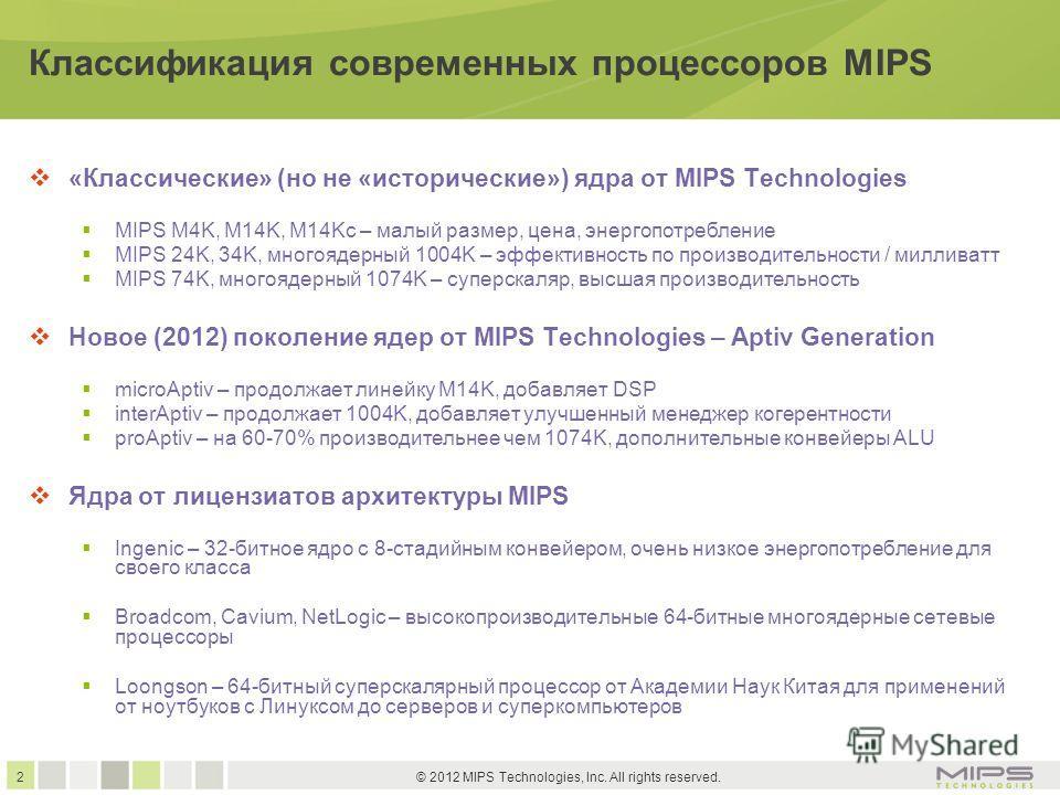 2 © 2012 MIPS Technologies, Inc. All rights reserved. Классификация современных процессоров MIPS «Классические» (но не «исторические») ядра от MIPS Technologies MIPS M4K, M14K, M14Kc – малый размер, цена, энергопотребление MIPS 24K, 34K, многоядерный
