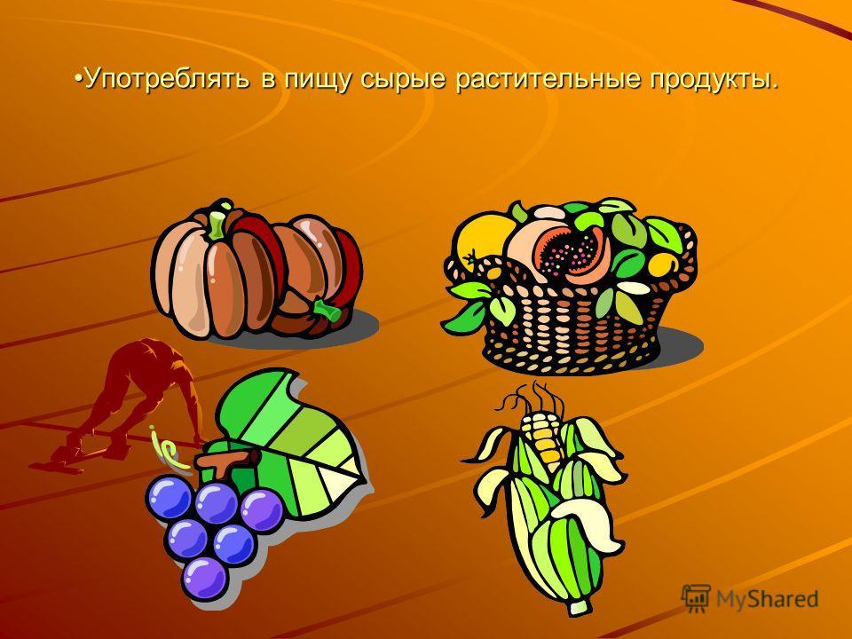 Употреблять в пищу сырые растительные продукты.Употреблять в пищу сырые растительные продукты.