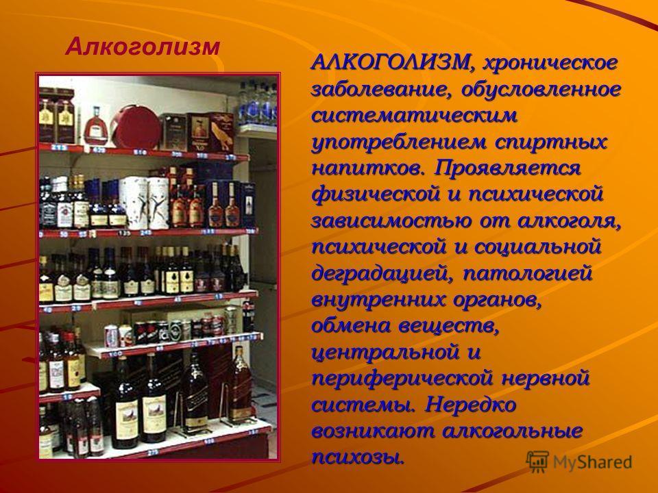 Алкоголизм АЛКОГОЛИЗМ, хроническое заболевание, обусловленное систематическим употреблением спиртных напитков. Проявляется физической и психической зависимостью от алкоголя, психической и социальной деградацией, патологией внутренних органов, обмена