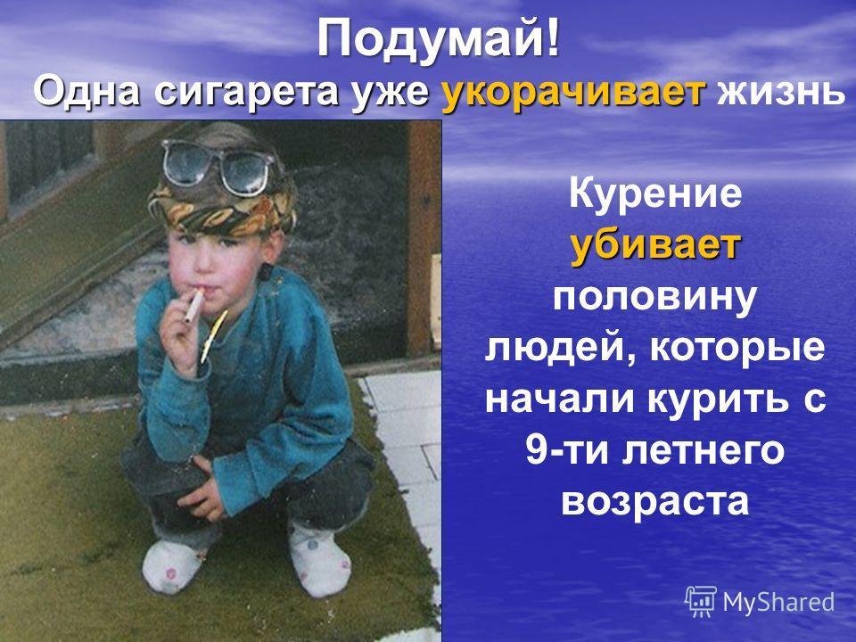 Одна сигарета уже укорачивает Одна сигарета уже укорачивает жизнь убивает Курение убивает половину людей, которые начали курить с 9-ти летнего возраста Подумай!