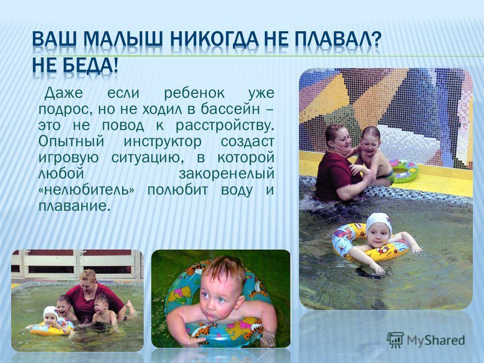 Даже если ребенок уже подрос, но не ходил в бассейн – это не повод к расстройству. Опытный инструктор создаст игровую ситуацию, в которой любой закоренелый «не любитель» полюбит воду и плавание.
