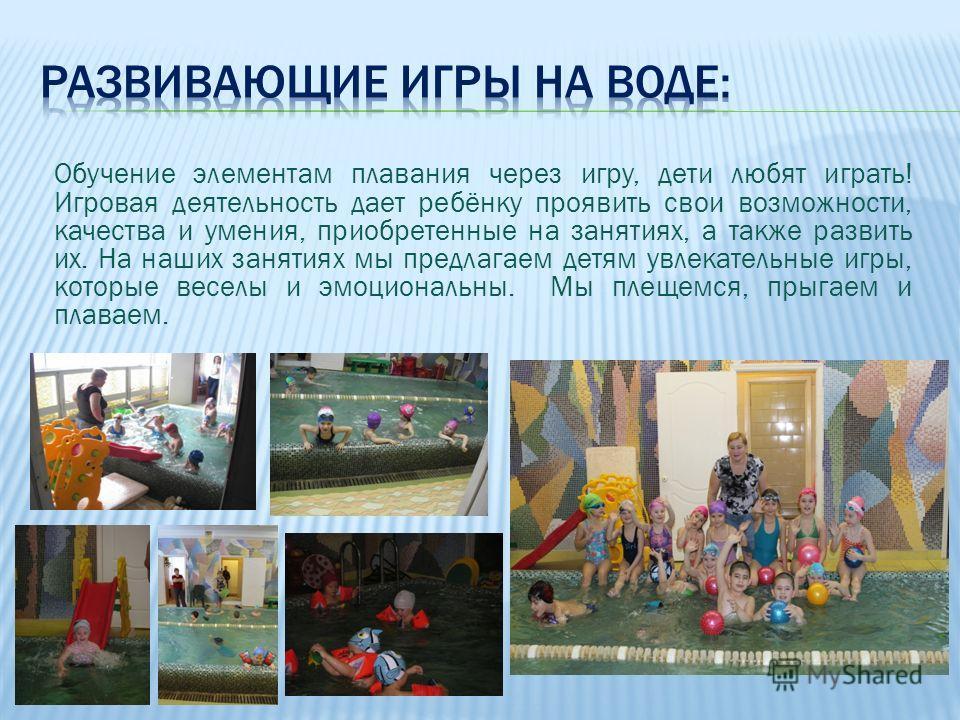Обучение элементам плавания через игру, дети любят играть! Игровая деятельность дает ребёнку проявить свои возможности, качества и умения, приобретенные на занятиях, а также развить их. На наших занятиях мы предлагаем детям увлекательные игры, которы
