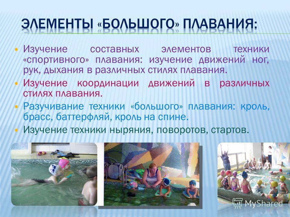 Изучение составных элементов техники «спортивного» плавания: изучение движений ног, рук, дыхания в различных стилях плавания. Изучение координации движений в различных стилях плавания. Разучивание техники «большого» плавания: кроль, брасс, баттерфляй