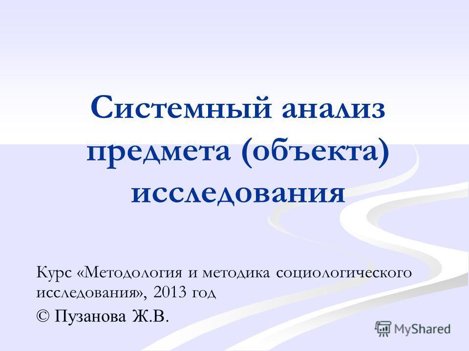 Системный анализ предмета (объекта) исследования Курс «Методология и методика социологического исследования», 2013 год © Пузанова Ж.В.