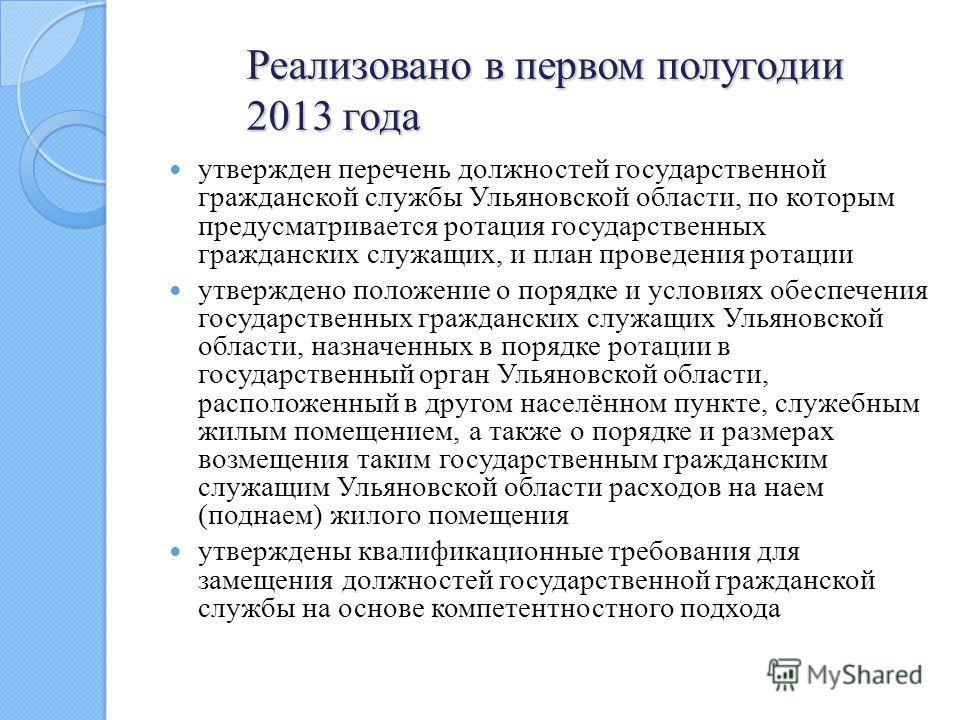 Реализовано в первом полугодии 2013 года утвержден перечень должностей государственной гражданской службы Ульяновской области, по которым предусматривается ротация государственных гражданских служащих, и план проведения ротации утверждено положение о
