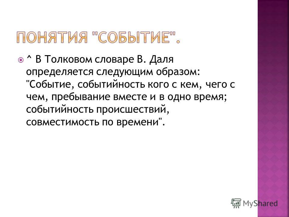 ^ В Толковом словаре В. Даля определяется следующим образом: Событие, событийность кого с кем, чего с чем, пребывание вместе и в одно время; событийность происшествий, совместимость по времени.