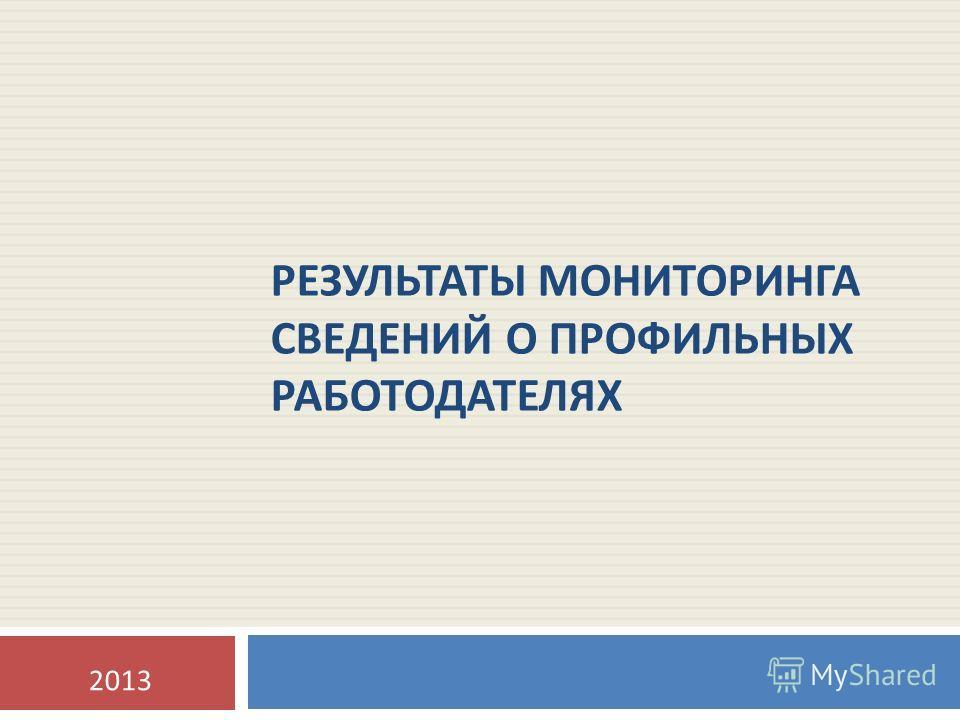 РЕЗУЛЬТАТЫ МОНИТОРИНГА СВЕДЕНИЙ О ПРОФИЛЬНЫХ РАБОТОДАТЕЛЯХ 2013