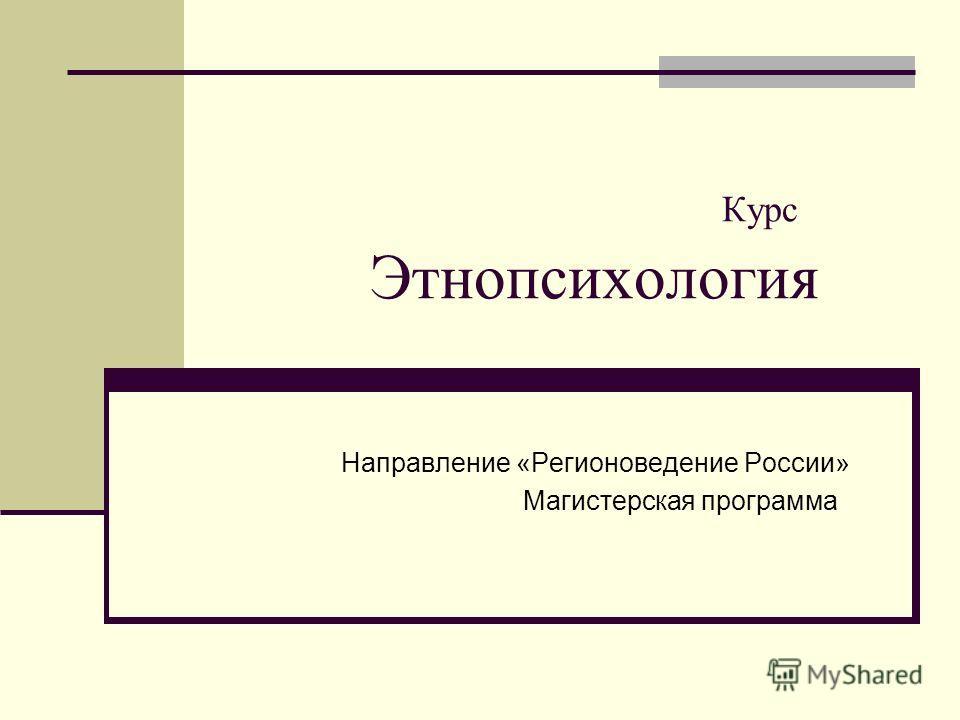 Курс Этнопсихология Направление «Регионоведение России» Магистерская программа