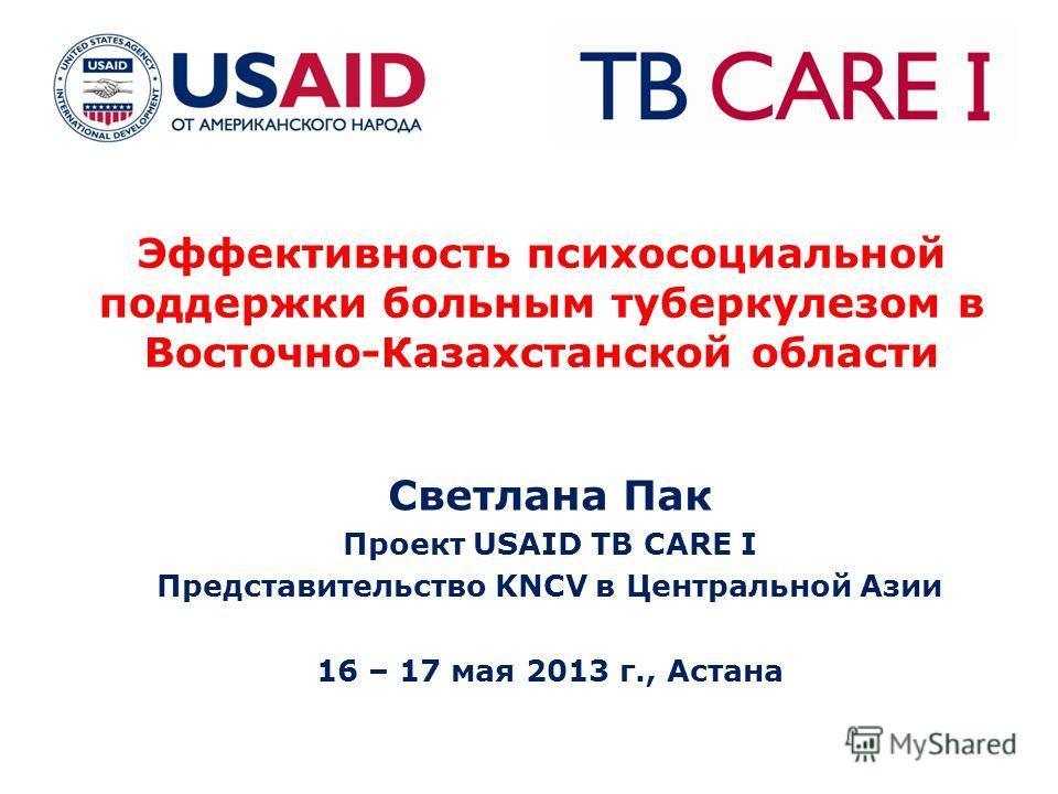 Эффективность психосоциальной поддержки больным туберкулезом в Восточно-Казахстанской области Светлана Пак Проект USAID TB CARE I Представительство KNCV в Центральной Азии 16 – 17 мая 2013 г., Астана