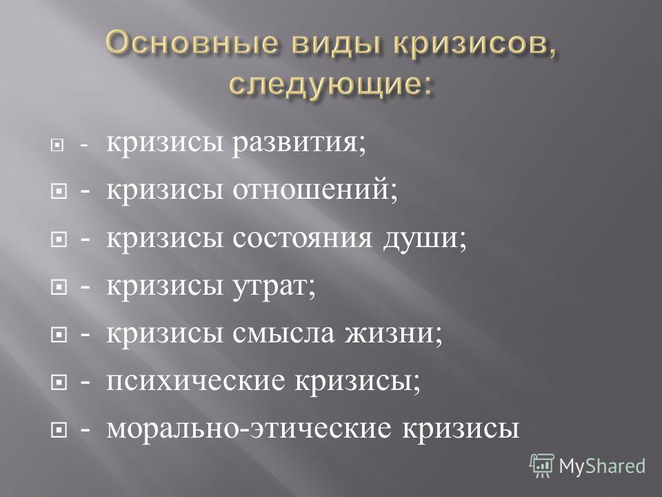 - кризисы развития ; - кризисы отношений ; - кризисы состояния души ; - кризисы утрат ; - кризисы смысла жизни ; - психические кризисы ; - морально - этические кризисы