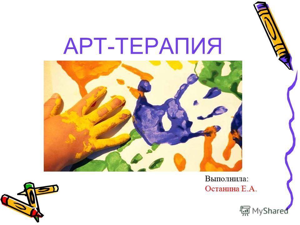 АРТ-ТЕРАПИЯ Выполнила: Останина Е.А.