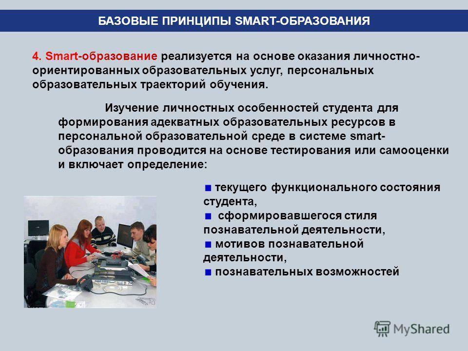 БАЗОВЫЕ ПРИНЦИПЫ SMART-ОБРАЗОВАНИЯ 4. Smart-образование реализуется на основе оказания личностно- ориентированных образовательных услуг, персональных образовательных траекторий обучения. Изучение личностных особенностей студента для формирования адек
