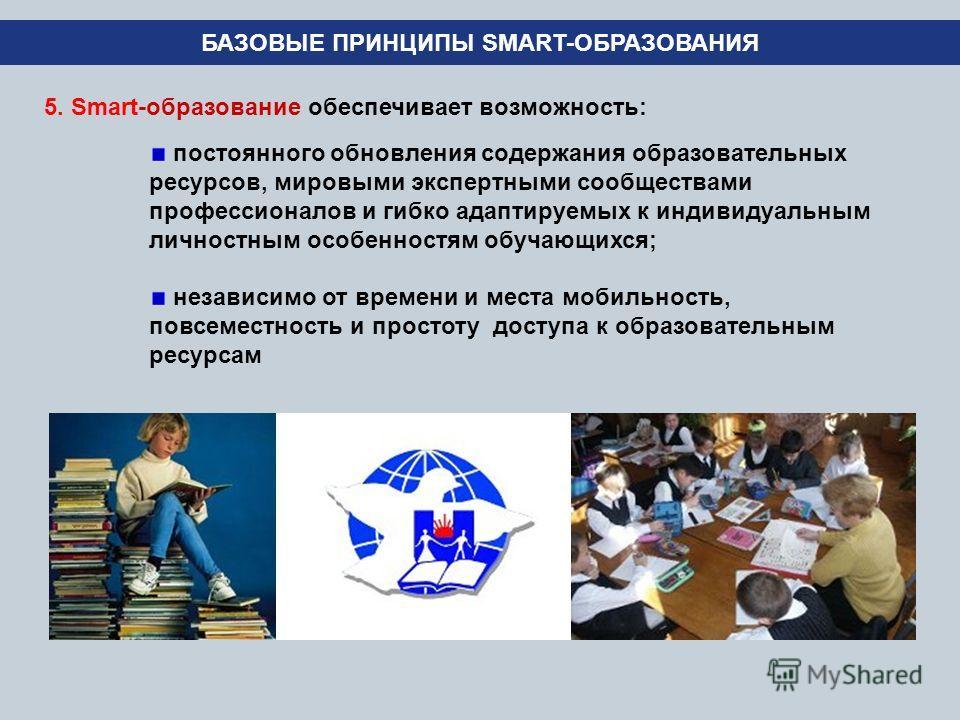 5. Smart-образование обеспечивает возможность: БАЗОВЫЕ ПРИНЦИПЫ SMART-ОБРАЗОВАНИЯ постоянного обновления содержания образовательных ресурсов, мировыми экспертными сообществами профессионалов и гибко адаптируемых к индивидуальным личностным особенност