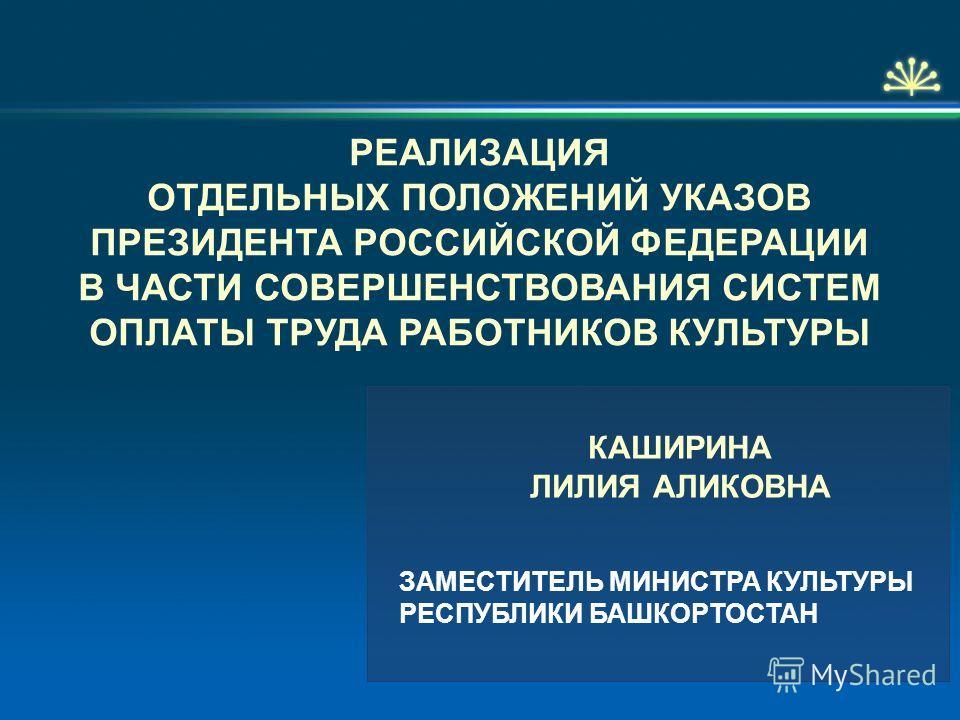 РЕАЛИЗАЦИЯ ОТДЕЛЬНЫХ ПОЛОЖЕНИЙ УКАЗОВ ПРЕЗИДЕНТА РОССИЙСКОЙ ФЕДЕРАЦИИ В ЧАСТИ СОВЕРШЕНСТВОВАНИЯ СИСТЕМ ОПЛАТЫ ТРУДА РАБОТНИКОВ КУЛЬТУРЫ ЗАМЕСТИТЕЛЬ МИНИСТРА КУЛЬТУРЫ РЕСПУБЛИКИ БАШКОРТОСТАН КАШИРИНА ЛИЛИЯ АЛИКОВНА