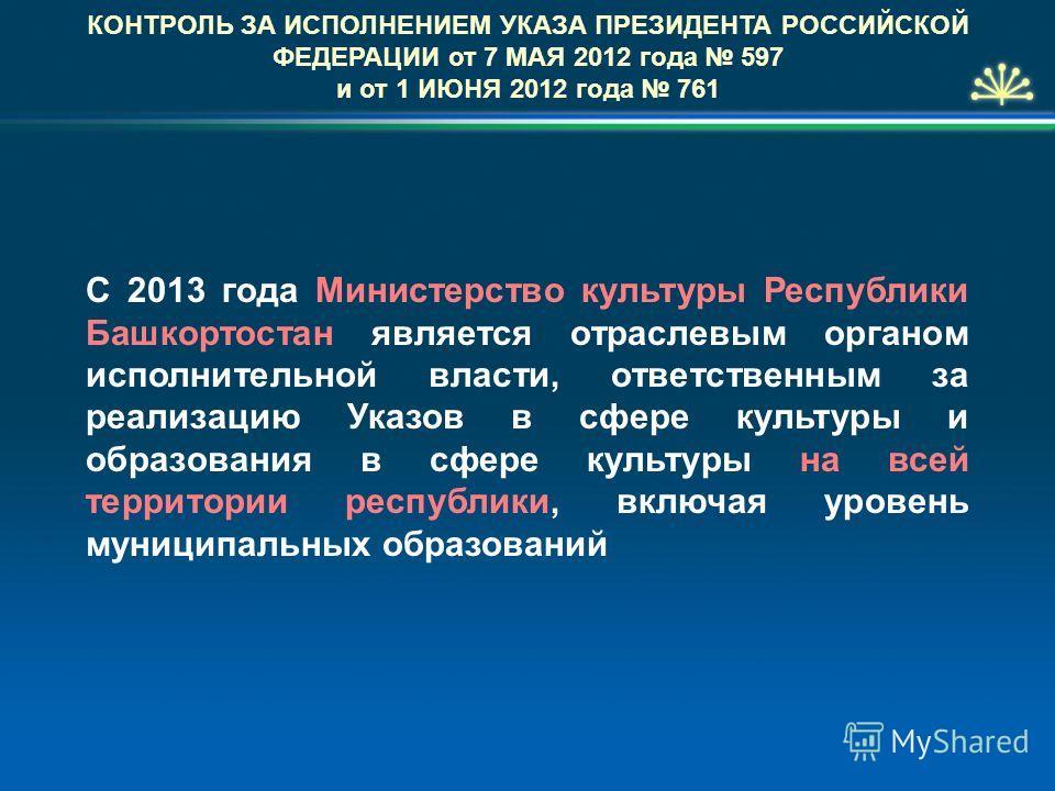 КОНТРОЛЬ ЗА ИСПОЛНЕНИЕМ УКАЗА ПРЕЗИДЕНТА РОССИЙСКОЙ ФЕДЕРАЦИИ от 7 МАЯ 2012 года 597 и от 1 ИЮНЯ 2012 года 761 С 2013 года Министерство культуры Республики Башкортостан является отраслевым органом исполнительной власти, ответственным за реализацию Ук